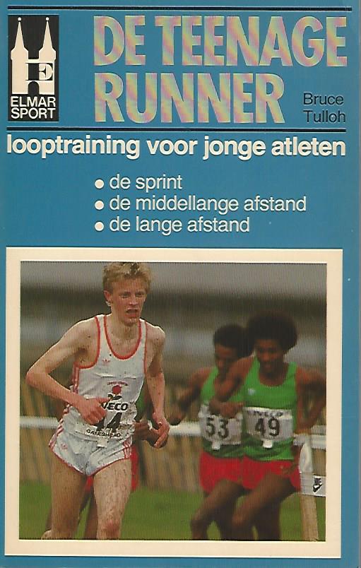 Tulloh, Bruce - De teenage runner -Looptraining voor jonge atleten: de sprint, de middellange afstand, de lange afstand