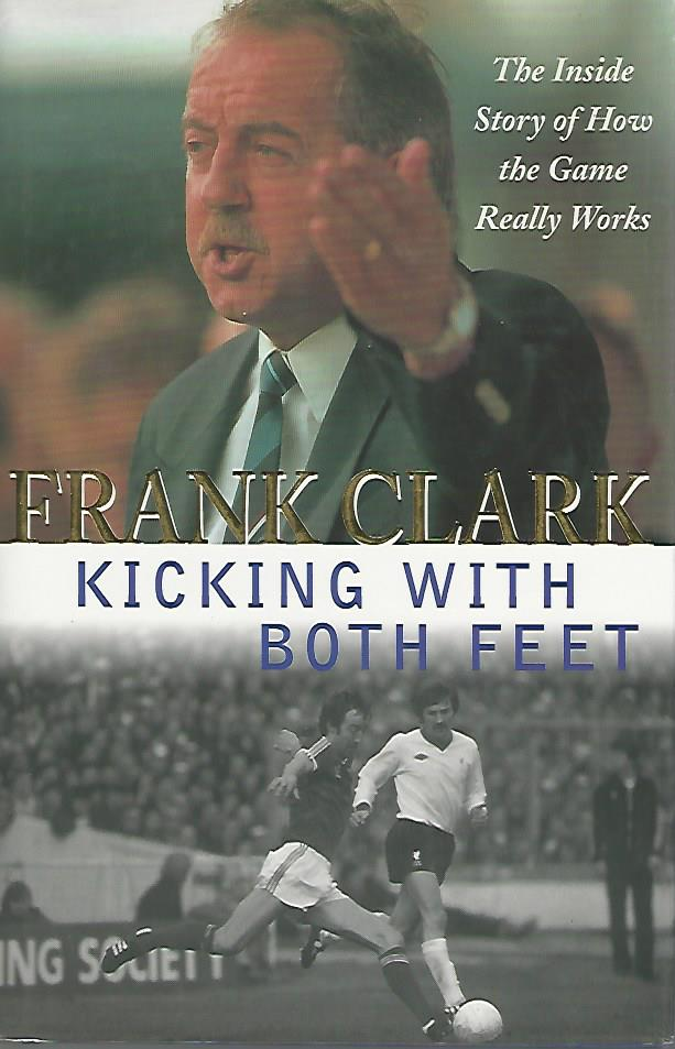 CLARK, FRANK - Kicking with both feet -The inside story of how the game really works